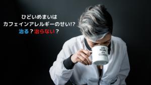 ひどいめまいは カフェインアレルギーのせい!? 治る?治らない?